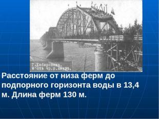 Расстояние от низа ферм до подпорного горизонта воды в 13,4 м. Длина ферм 130