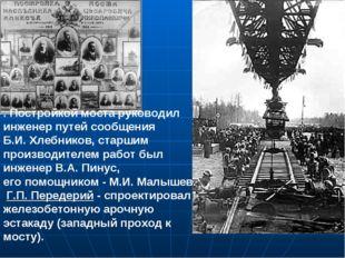. Постройкой моста руководил инженер путей сообщения Б.И. Хлебников, старшим