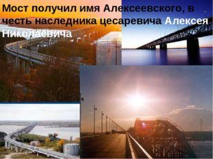 Мост получил имя Алексеевского, в честь наследника цесаревича Алексея Николае