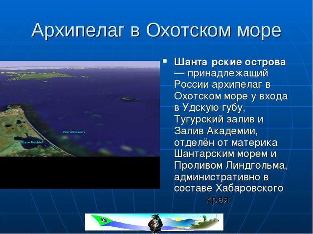 Архипелаг в Охотском море Шанта́рские острова — принадлежащий России архипела...