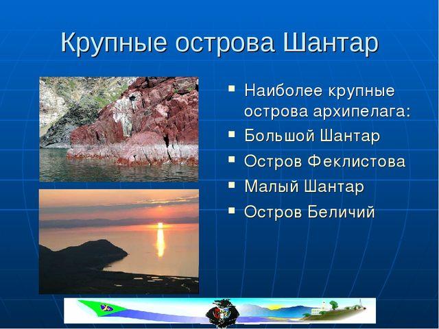 Крупные острова Шантар Наиболее крупные острова архипелага: Большой Шантар Ос...