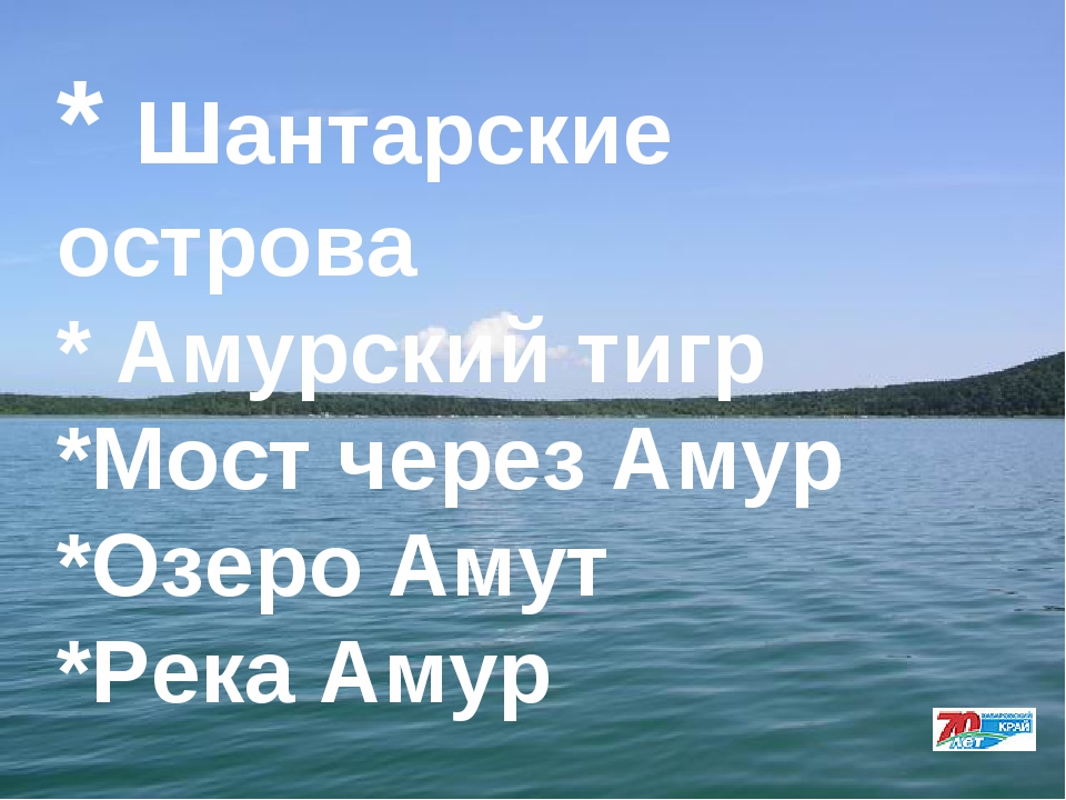 * Шантарские острова * Амурский тигр *Мост через Амур *Озеро Амут *Река Амур