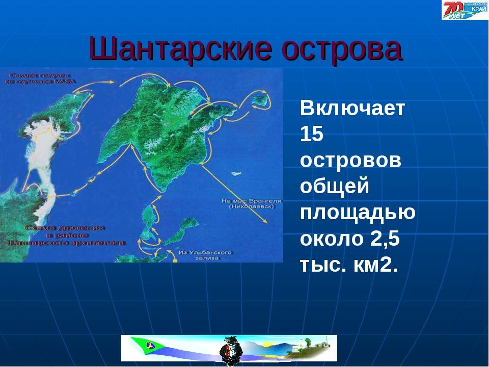 Шантарские острова Включает 15 островов общей площадью около 2,5 тыс. км2.