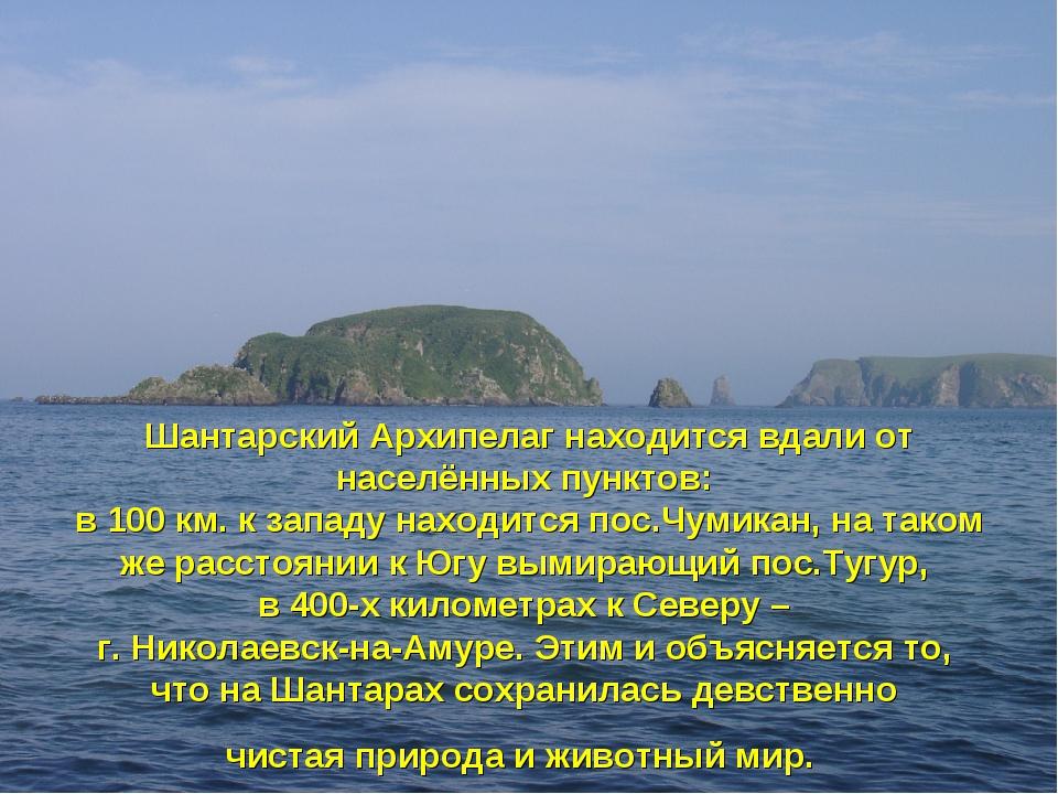 Шантарский Архипелаг находится вдали от населённых пунктов: в 100 км. к запад...