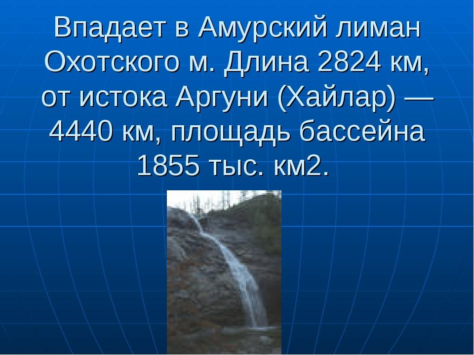 Впадает в Амурский лиман Охотского м. Длина 2824 км, от истока Аргуни (Хайлар...