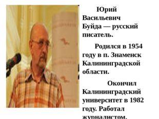Юрий Васильевич Буйда— русский писатель. Родился в 1954 году в п. Знаменск