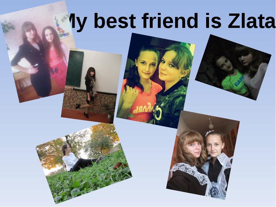 My best friend is Zlata!