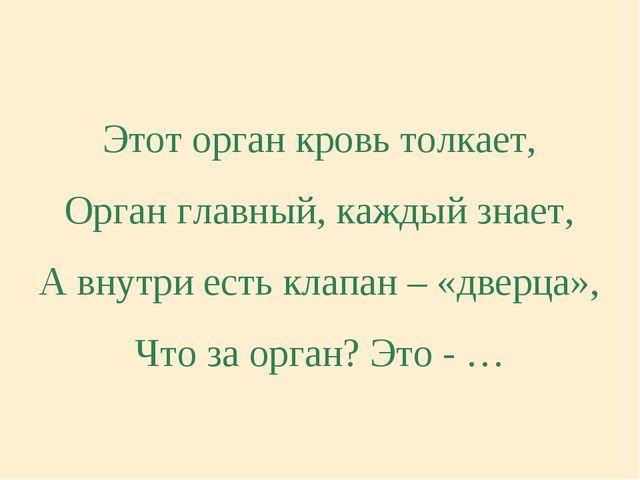 Этот орган кровь толкает, Орган главный, каждый знает, А внутри есть клапан –...