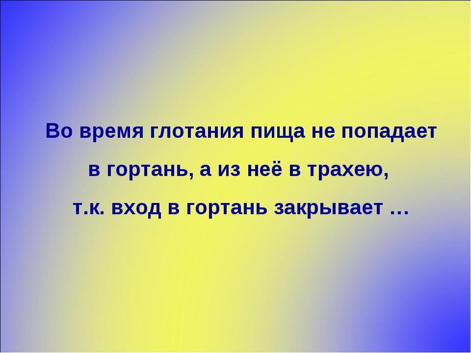 Во время глотания пища не попадает в гортань, а из неё в трахею, т.к. вход в...