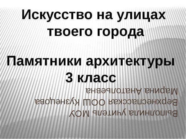 Искусство на улицах твоего города Памятники архитектуры 3 класс Выполнила уч...