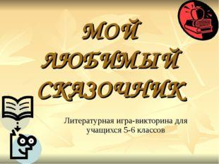 МОЙ ЛЮБИМЫЙ СКАЗОЧНИК Литературная игра-викторина для учащихся 5-6 классов