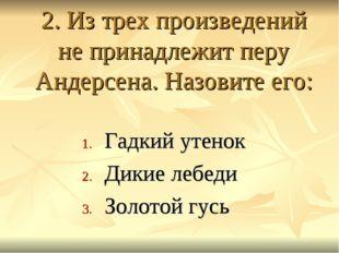 2. Из трех произведений не принадлежит перу Андерсена. Назовите его: Гадкий у