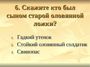 6. Скажите кто был сыном старой оловянной ложки? Гадкий утенок Стойкий оловян