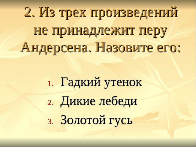 2. Из трех произведений не принадлежит перу Андерсена. Назовите его: Гадкий у...