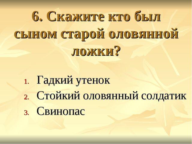6. Скажите кто был сыном старой оловянной ложки? Гадкий утенок Стойкий оловян...