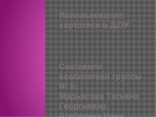 Использование картотеки в ДОУ Составили воспитатели группы № 5: Марьясова Тат