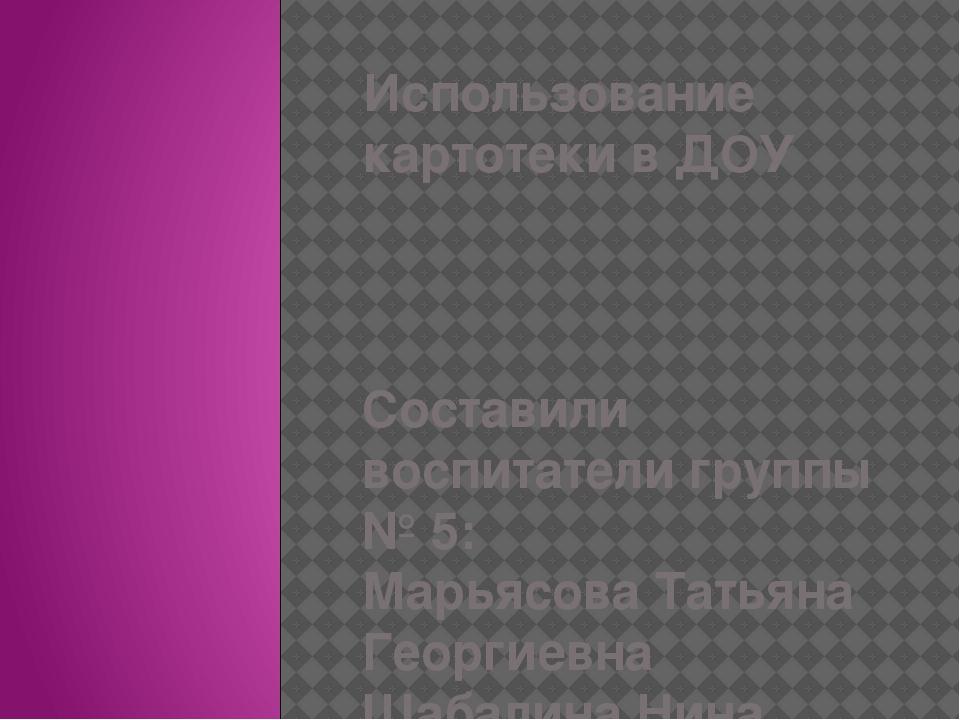 Использование картотеки в ДОУ Составили воспитатели группы № 5: Марьясова Тат...