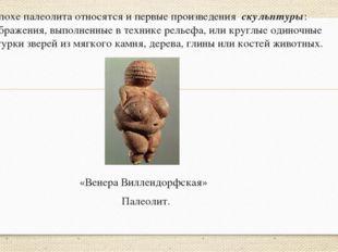 К эпохе палеолита относятся и первые произведения скульптуры: изображения, вы