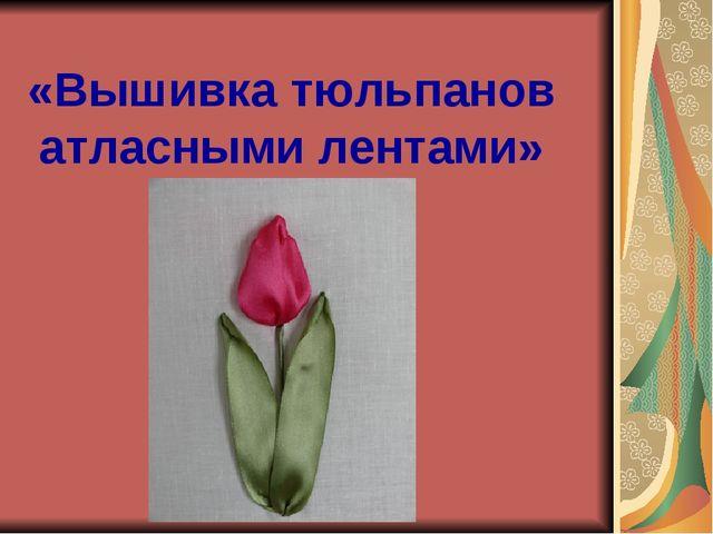 «Вышивка тюльпанов атласными лентами»