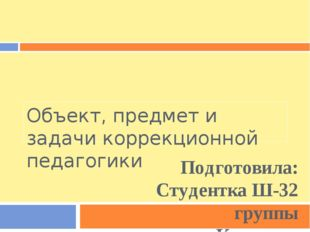 Объект, предмет и задачи коррекционной педагогики Подготовила: Студентка Ш-32