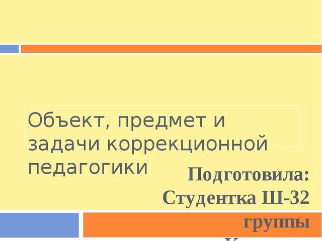 Объект, предмет и задачи коррекционной педагогики Подготовила: Студентка Ш-32...