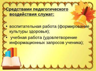Средствами педагогического воздействия служат: воспитательная работа (формиро