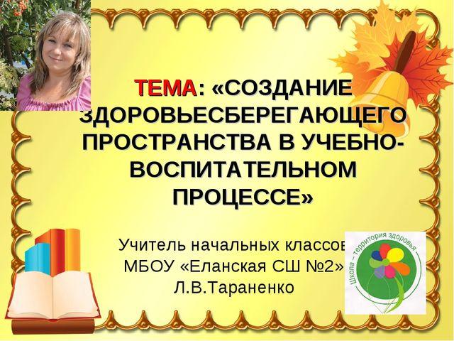 Учитель начальных классов МБОУ «Еланская СШ №2» Л.В.Тараненко ТЕМА: «СОЗДАНИЕ...