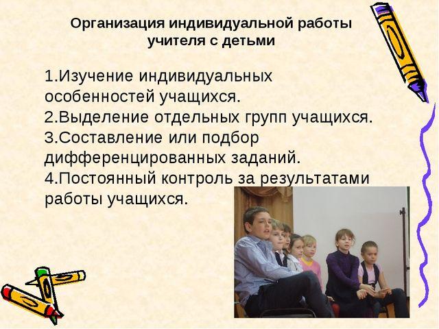 Организация индивидуальной работы учителя с детьми 1.Изучение индивидуальных...