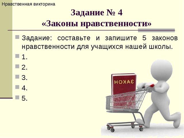 Задание № 4 «Законы нравственности» Задание: составьте и запишите 5 законов н...