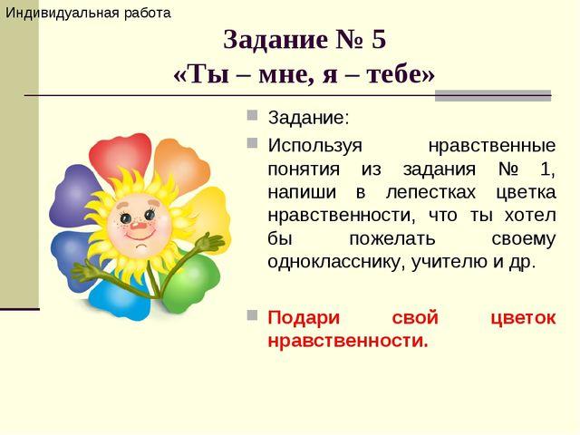Задание № 5 «Ты – мне, я – тебе» Задание: Используя нравственные понятия из з...