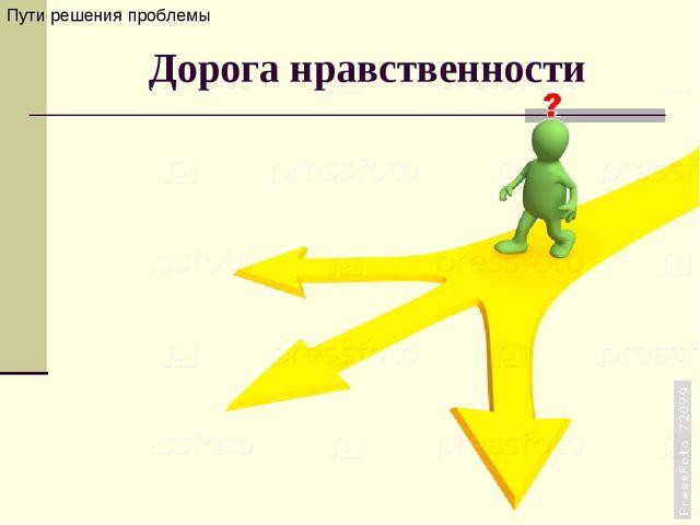 Дорога нравственности Пути решения проблемы