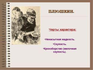 ПЛЮШКИН. Черты характера: Ненасытная жадность. Скупость. Крохоборство (мелочн