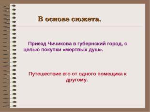 В основе сюжета. Приезд Чичикова в губернский город, с целью покупки «мертвых