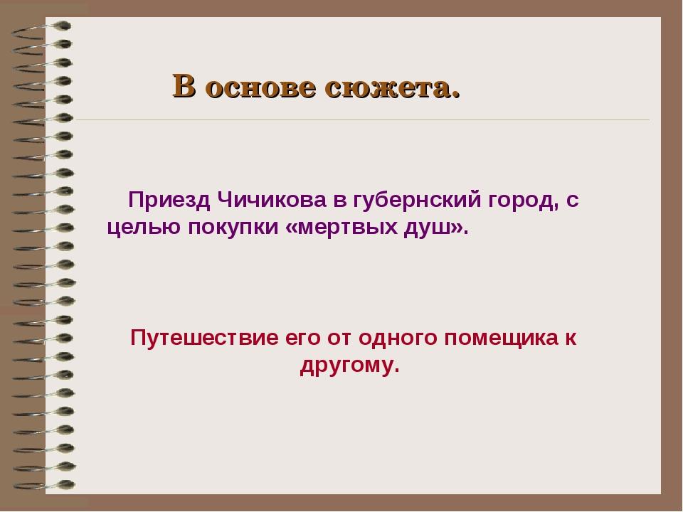 В основе сюжета. Приезд Чичикова в губернский город, с целью покупки «мертвых...