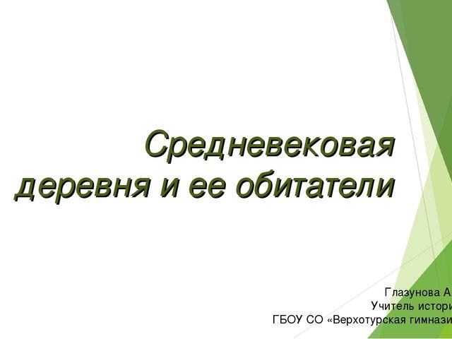 Средневековая деревня и ее обитатели Глазунова А.А. Учитель истории ГБОУ СО «...