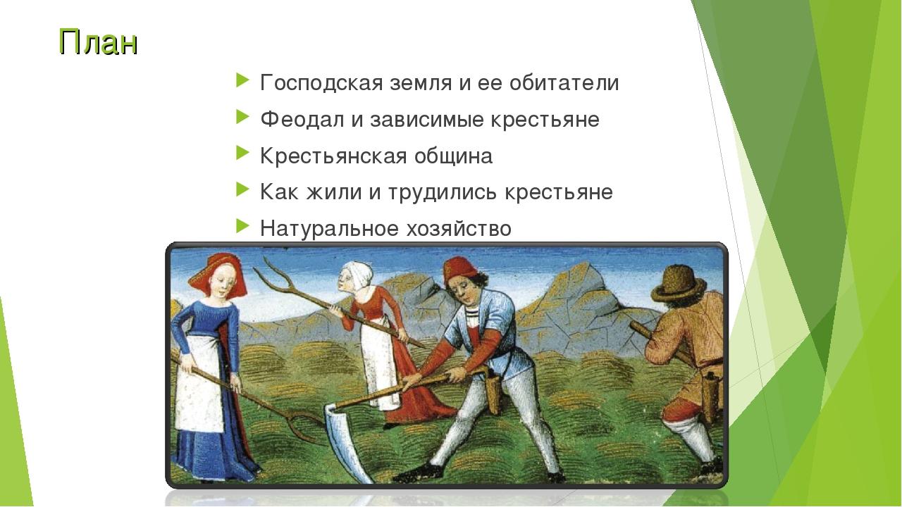 План Господская земля и ее обитатели Феодал и зависимые крестьяне Крестьянска...