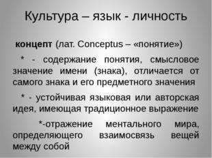 Культура – язык - личность концепт (лат. Conceptus – «понятие») * - содержани