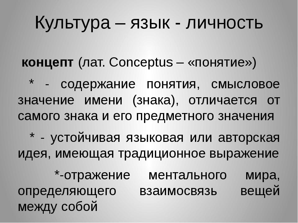 Культура – язык - личность концепт (лат. Conceptus – «понятие») * - содержани...