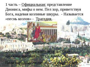 1 часть – Официальная: представление Диониса, мифы о нем. Пел хор, приветству