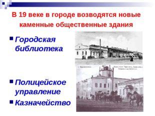 В 19 веке в городе возводятся новые каменные общественные здания Городская би