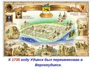К 1735 году Удинск был переименован в Верхнеудинск.