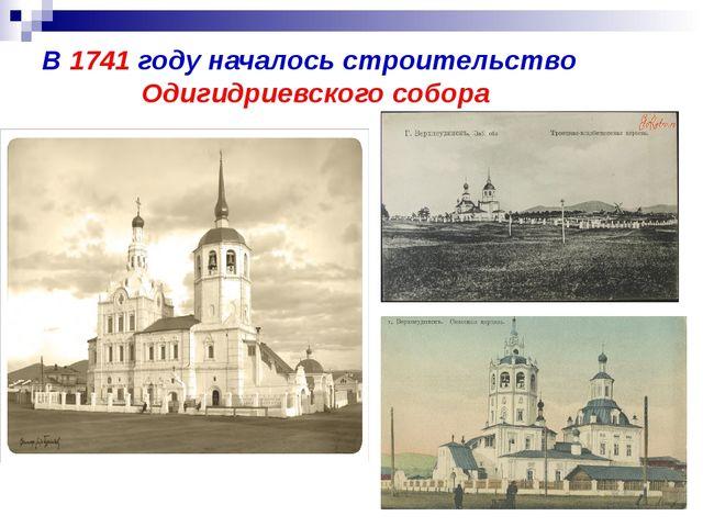 В 1741 году началось строительство Одигидриевского собора