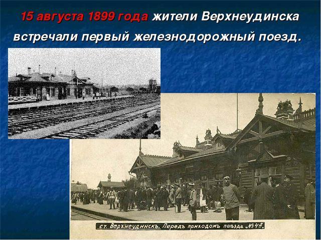 15 августа 1899 года жители Верхнеудинска встречали первый железнодорожный по...