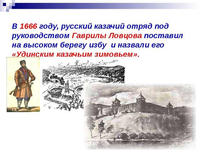 В 1666 году, русский казачийотряд под руководством Гаврилы Ловцова поставил...