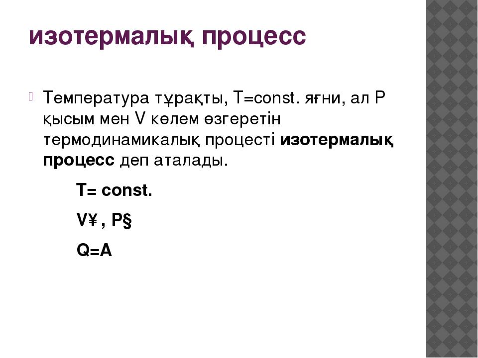 изотермалық процесс  Температура тұрақты, T=const. яғни, ал P қысым мен V кө...