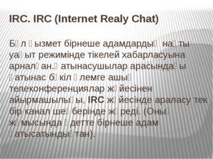 IRC. IRC (Internet Realy Chat) Бұл қызмет бірнеше адамдардың нақты уақыт реж