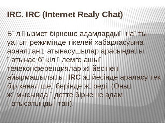 IRC. IRC (Internet Realy Chat) Бұл қызмет бірнеше адамдардың нақты уақыт реж...