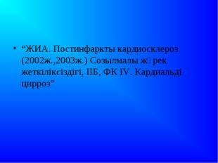 """""""ЖИА. Постинфаркты кардиосклероз (2002ж.,2003ж.) Созылмалы жүрек жеткіліксіз"""