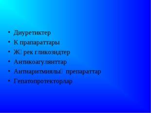 Диуретиктер К прапараттары Жүрек гликозидтер Антикоагулянттар Антиаритмиялық