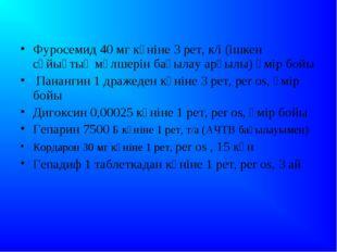Фуросемид 40 мг күніне 3 рет, к/і (ішкен сұйықтық мөлшерін бақылау арқылы) ө